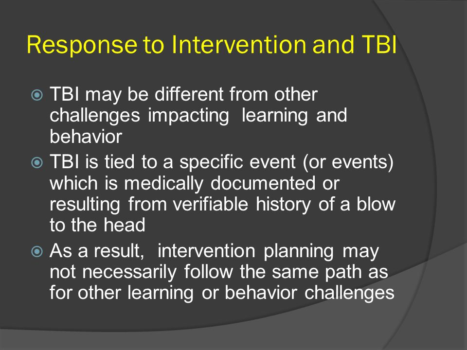 Response to Intervention and TBI  TBI may be different from other challenges impacting learning and behavior  TBI is tied to a specific event (or events) which is medically documented or resulting from verifiable history of a blow to the head  As a result, intervention planning may not necessarily follow the same path as for other learning or behavior challenges
