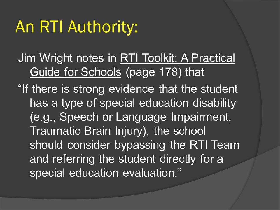 An RTI Authority: Jim Wright notes in RTI Toolkit: A Practical Guide for Schools (page 178) that If there is strong evidence that the student has a type of special education disability (e.g., Speech or Language Impairment, Traumatic Brain Injury), the school should consider bypassing the RTI Team and referring the student directly for a special education evaluation.