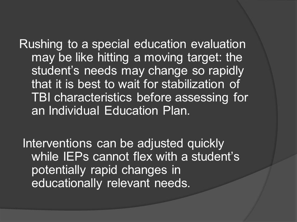 Rushing to a special education evaluation may be like hitting a moving target: the student's needs may change so rapidly that it is best to wait for stabilization of TBI characteristics before assessing for an Individual Education Plan.