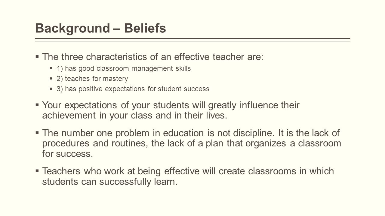 Background – Beliefs  The three characteristics of an effective teacher are:  1) has good classroom management skills  2) teaches for mastery  3)