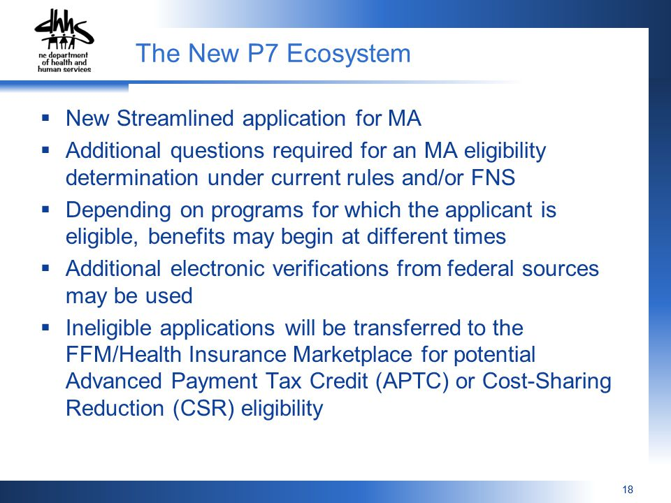 18 The New P7 Ecosystem  New Streamlined application for MA  Additional questions required for an MA eligibility determination under current rules and/or FNS  Depending on programs for which the applicant is eligible, benefits may begin at different times  Additional electronic verifications from federal sources may be used  Ineligible applications will be transferred to the FFM/Health Insurance Marketplace for potential Advanced Payment Tax Credit (APTC) or Cost-Sharing Reduction (CSR) eligibility