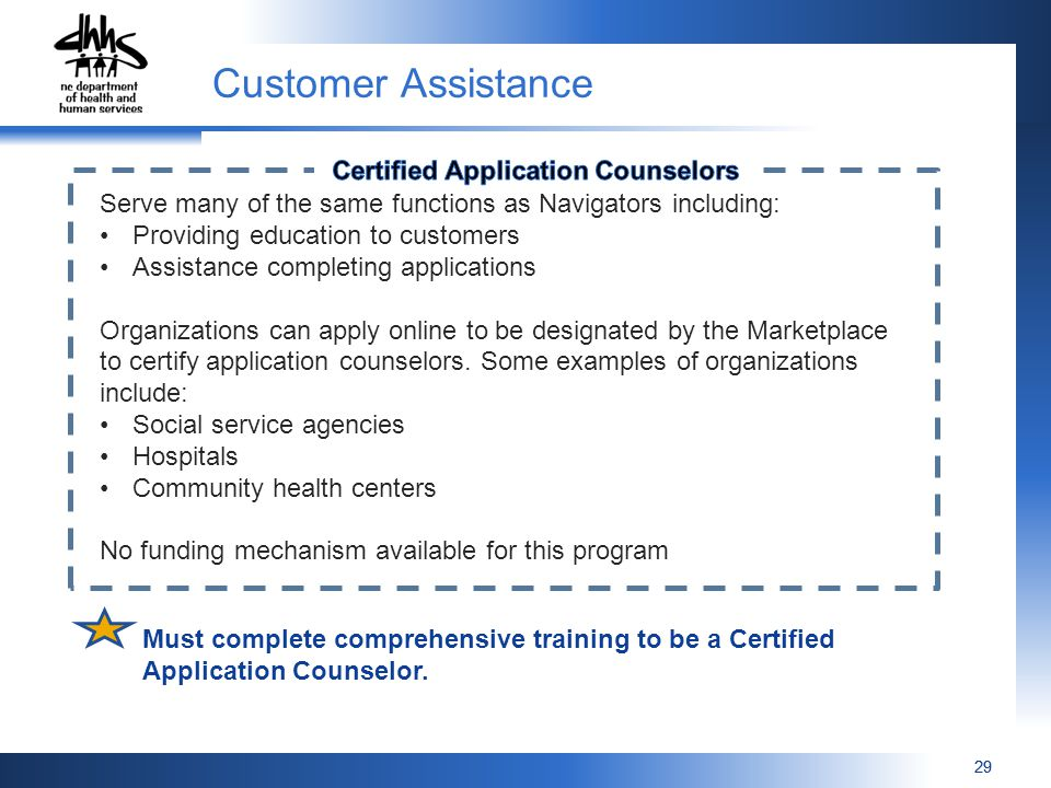 29 Serve many of the same functions as Navigators including: Providing education to customers Assistance completing applications Organizations can apply online to be designated by the Marketplace to certify application counselors.