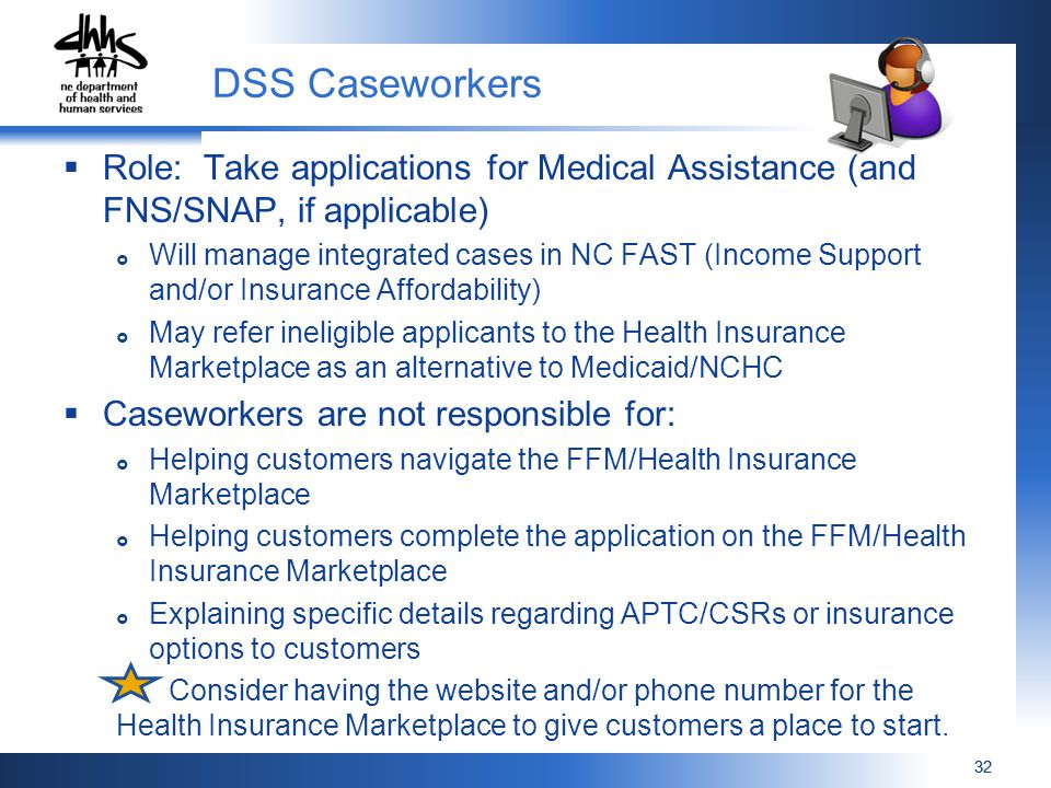 32  Role: Take applications for Medical Assistance (and FNS/SNAP, if applicable)  Will manage integrated cases in NC FAST (Income Support and/or Insurance Affordability)  May refer ineligible applicants to the Health Insurance Marketplace as an alternative to Medicaid/NCHC  Caseworkers are not responsible for:  Helping customers navigate the FFM/Health Insurance Marketplace  Helping customers complete the application on the FFM/Health Insurance Marketplace  Explaining specific details regarding APTC/CSRs or insurance options to customers Consider having the website and/or phone number for the Health Insurance Marketplace to give customers a place to start.