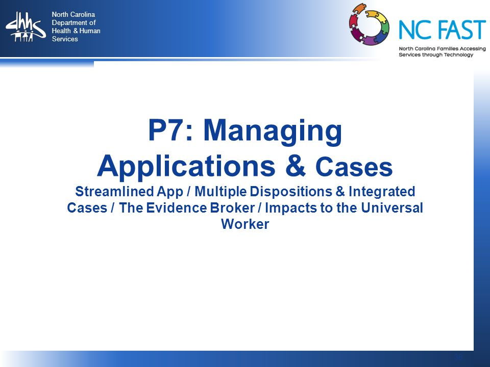 36 North Carolina Department of Health & Human Services 36 P7: Managing Applications & Cases Streamlined App / Multiple Dispositions & Integrated Cases / The Evidence Broker / Impacts to the Universal Worker