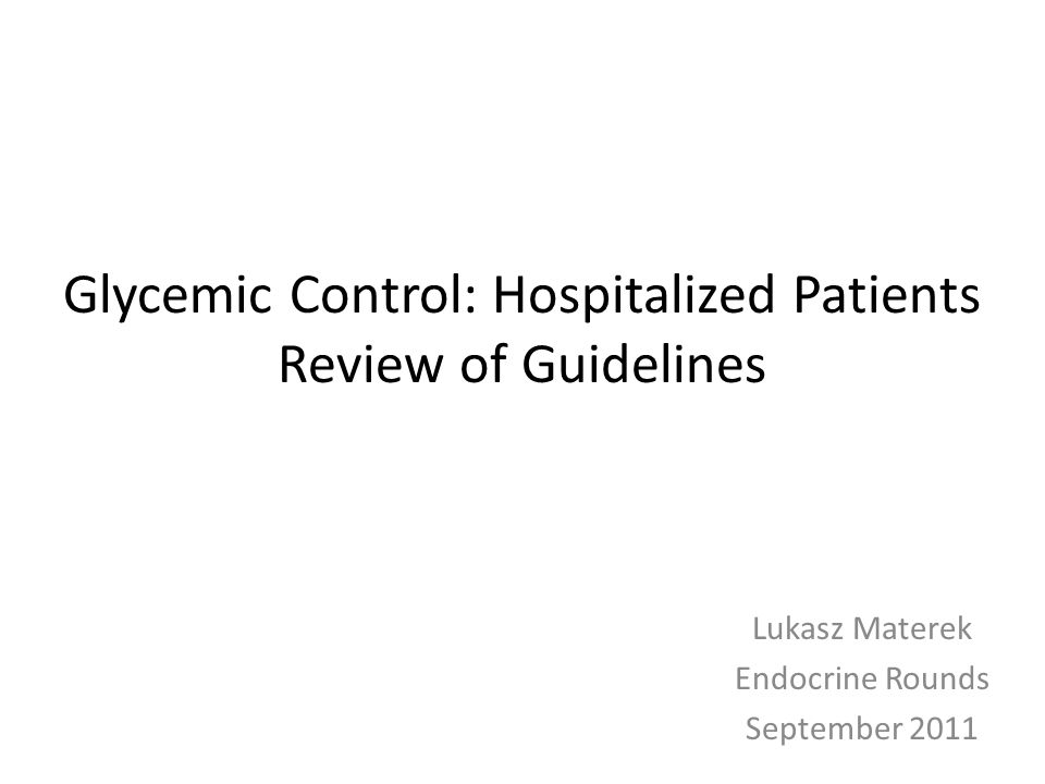 Glycemic Control: Hospitalized Patients Review of Guidelines Lukasz Materek Endocrine Rounds September 2011