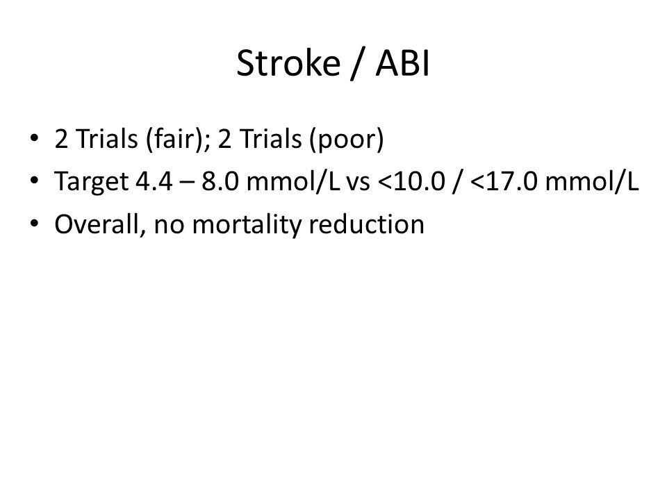Stroke / ABI 2 Trials (fair); 2 Trials (poor) Target 4.4 – 8.0 mmol/L vs <10.0 / <17.0 mmol/L Overall, no mortality reduction