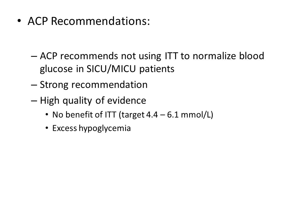 ACP Recommendations: – ACP recommends not using ITT to normalize blood glucose in SICU/MICU patients – Strong recommendation – High quality of evidenc