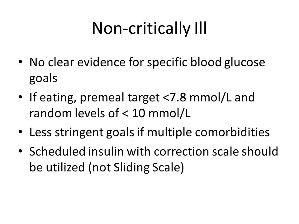 Non-critically Ill No clear evidence for specific blood glucose goals If eating, premeal target <7.8 mmol/L and random levels of < 10 mmol/L Less stri