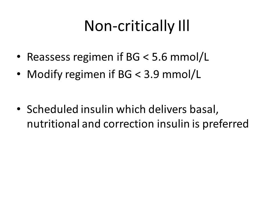 Non-critically Ill Reassess regimen if BG < 5.6 mmol/L Modify regimen if BG < 3.9 mmol/L Scheduled insulin which delivers basal, nutritional and corre