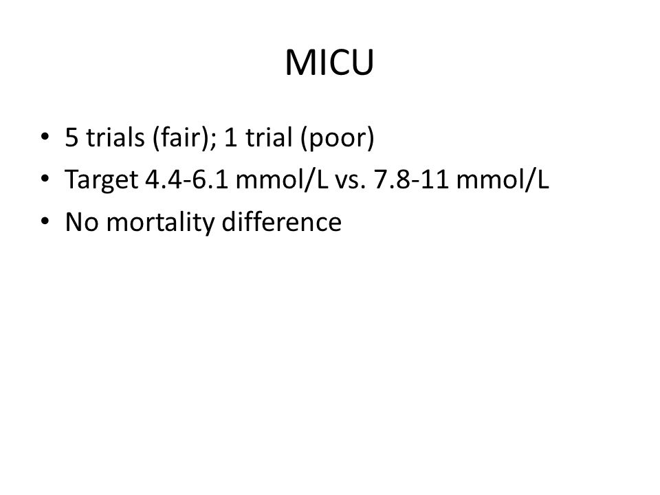 MICU 5 trials (fair); 1 trial (poor) Target 4.4-6.1 mmol/L vs. 7.8-11 mmol/L No mortality difference