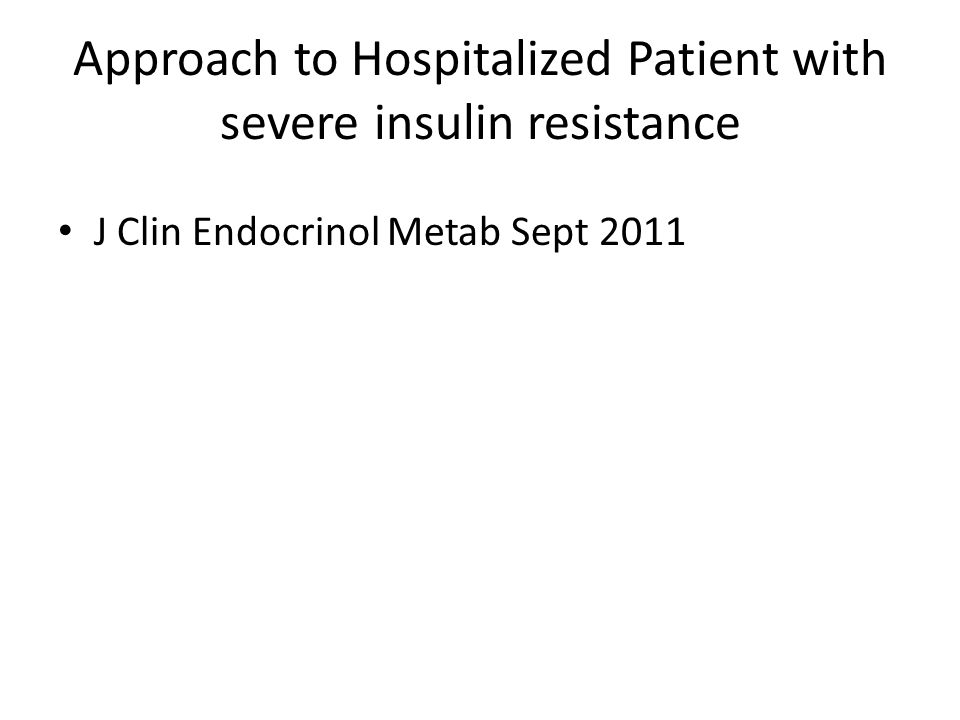 Approach to Hospitalized Patient with severe insulin resistance J Clin Endocrinol Metab Sept 2011