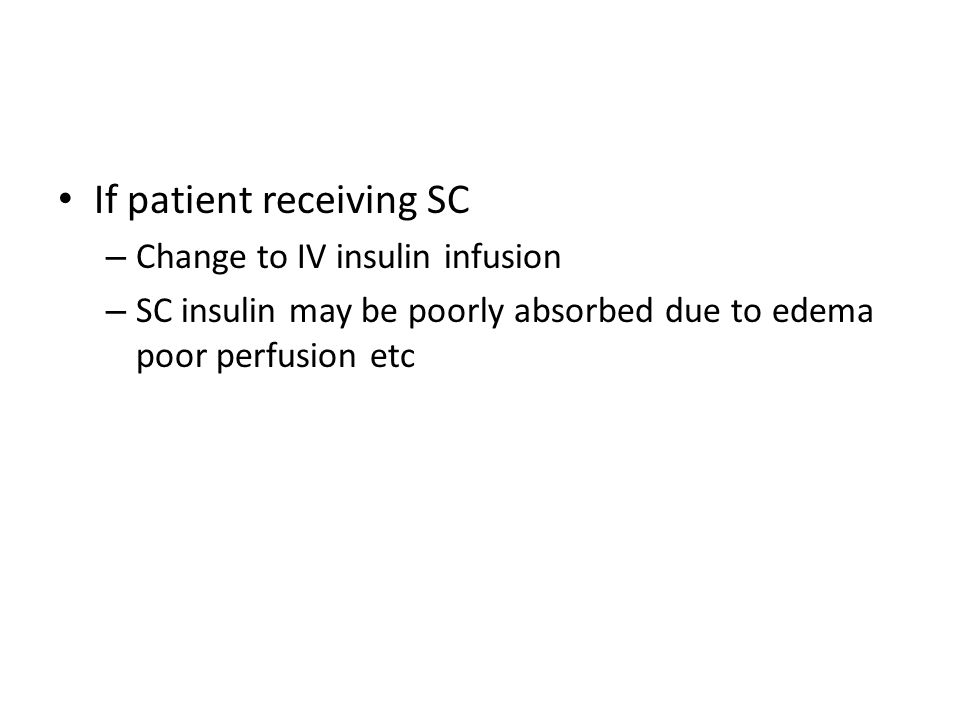 If patient receiving SC – Change to IV insulin infusion – SC insulin may be poorly absorbed due to edema poor perfusion etc