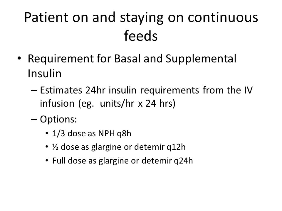 Patient on and staying on continuous feeds Requirement for Basal and Supplemental Insulin – Estimates 24hr insulin requirements from the IV infusion (