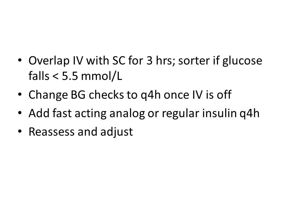Overlap IV with SC for 3 hrs; sorter if glucose falls < 5.5 mmol/L Change BG checks to q4h once IV is off Add fast acting analog or regular insulin q4