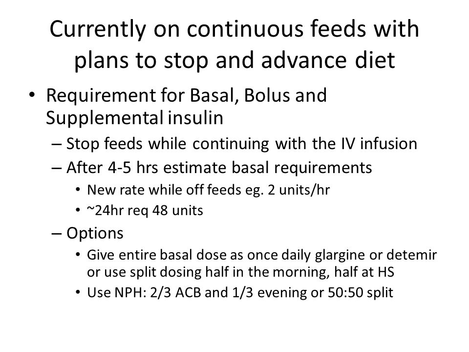 Currently on continuous feeds with plans to stop and advance diet Requirement for Basal, Bolus and Supplemental insulin – Stop feeds while continuing