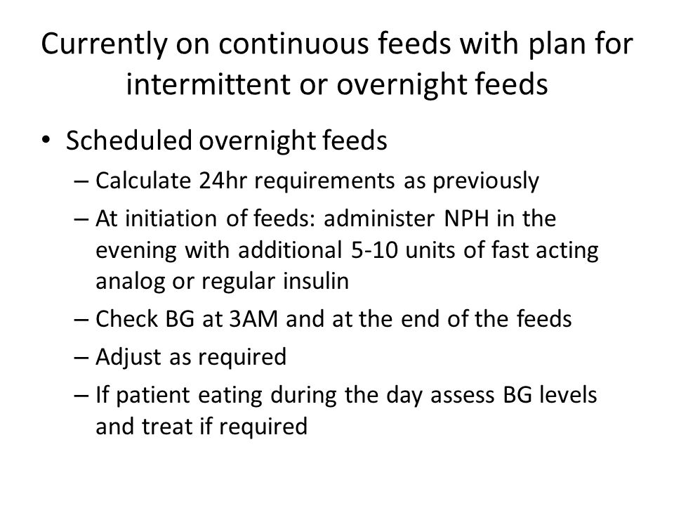 Currently on continuous feeds with plan for intermittent or overnight feeds Scheduled overnight feeds – Calculate 24hr requirements as previously – At
