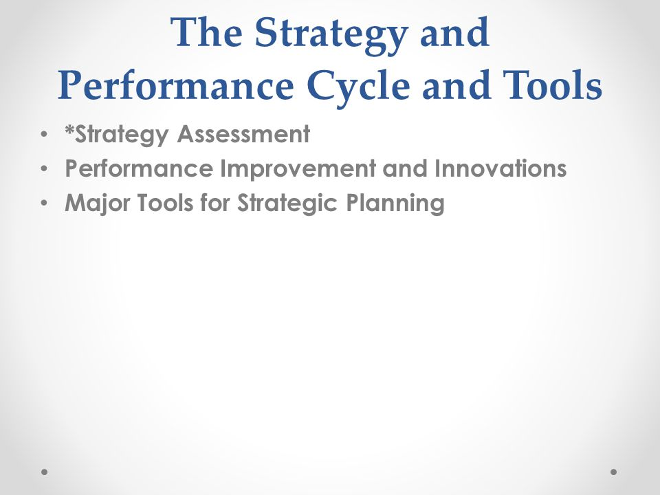 The Strategy and Performance Cycle and Tools *Strategy Assessment Performance Improvement and Innovations Major Tools for Strategic Planning