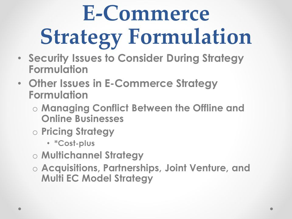 E-Commerce Strategy Formulation Security Issues to Consider During Strategy Formulation Other Issues in E-Commerce Strategy Formulation o Managing Conflict Between the Offline and Online Businesses o Pricing Strategy *Cost-plus o Multichannel Strategy o Acquisitions, Partnerships, Joint Venture, and Multi EC Model Strategy