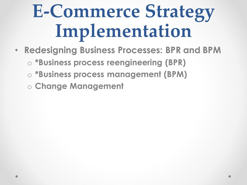 E-Commerce Strategy Implementation Redesigning Business Processes: BPR and BPM o *Business process reengineering (BPR) o *Business process management (BPM) o Change Management