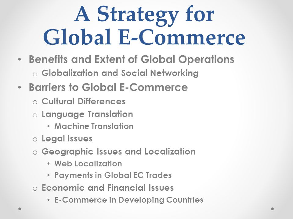 A Strategy for Global E-Commerce Benefits and Extent of Global Operations o Globalization and Social Networking Barriers to Global E-Commerce o Cultural Differences o Language Translation Machine Translation o Legal Issues o Geographic Issues and Localization Web Localization Payments in Global EC Trades o Economic and Financial Issues E-Commerce in Developing Countries