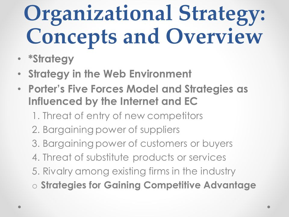 Organizational Strategy: Concepts and Overview *Strategy Strategy in the Web Environment Porter's Five Forces Model and Strategies as Influenced by the Internet and EC 1.Threat of entry of new competitors 2.Bargaining power of suppliers 3.Bargaining power of customers or buyers 4.Threat of substitute products or services 5.Rivalry among existing firms in the industry o Strategies for Gaining Competitive Advantage