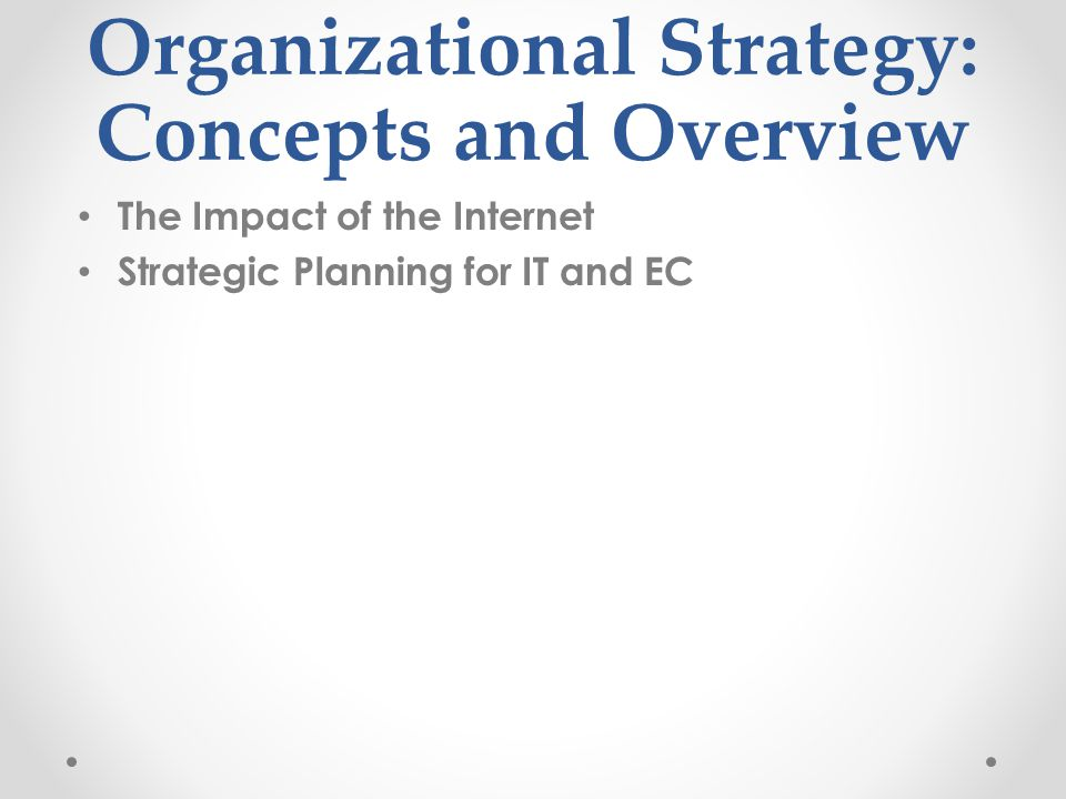 Organizational Strategy: Concepts and Overview The Impact of the Internet Strategic Planning for IT and EC