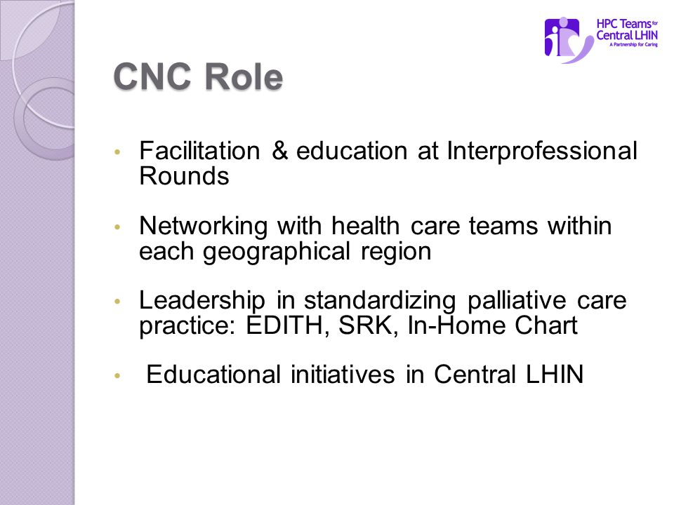 CNC Role Facilitation & education at Interprofessional Rounds Networking with health care teams within each geographical region Leadership in standardizing palliative care practice: EDITH, SRK, In-Home Chart Educational initiatives in Central LHIN