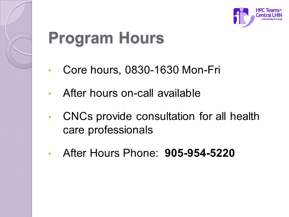 Program Hours Core hours, 0830-1630 Mon-Fri After hours on-call available CNCs provide consultation for all health care professionals After Hours Phone: 905-954-5220