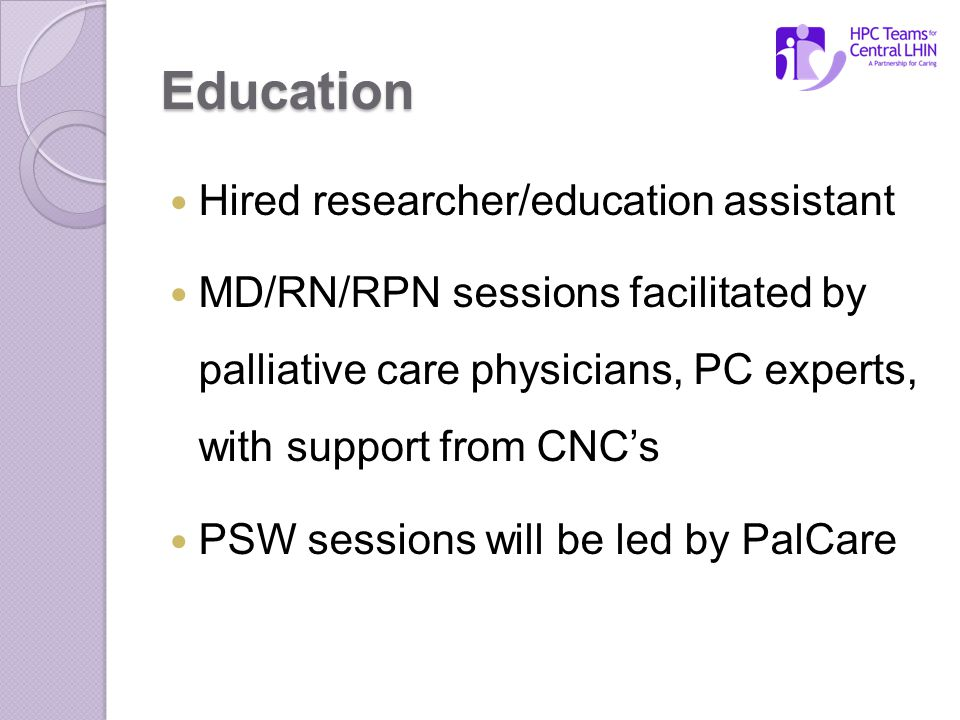 Education Hired researcher/education assistant MD/RN/RPN sessions facilitated by palliative care physicians, PC experts, with support from CNC's PSW sessions will be led by PalCare