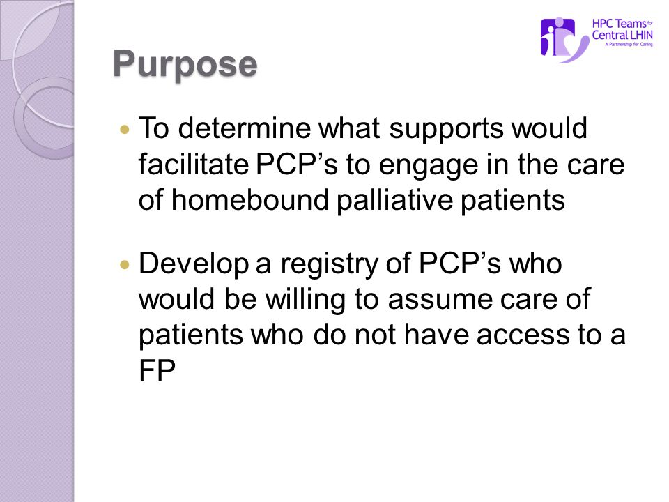 Purpose To determine what supports would facilitate PCP's to engage in the care of homebound palliative patients Develop a registry of PCP's who would be willing to assume care of patients who do not have access to a FP