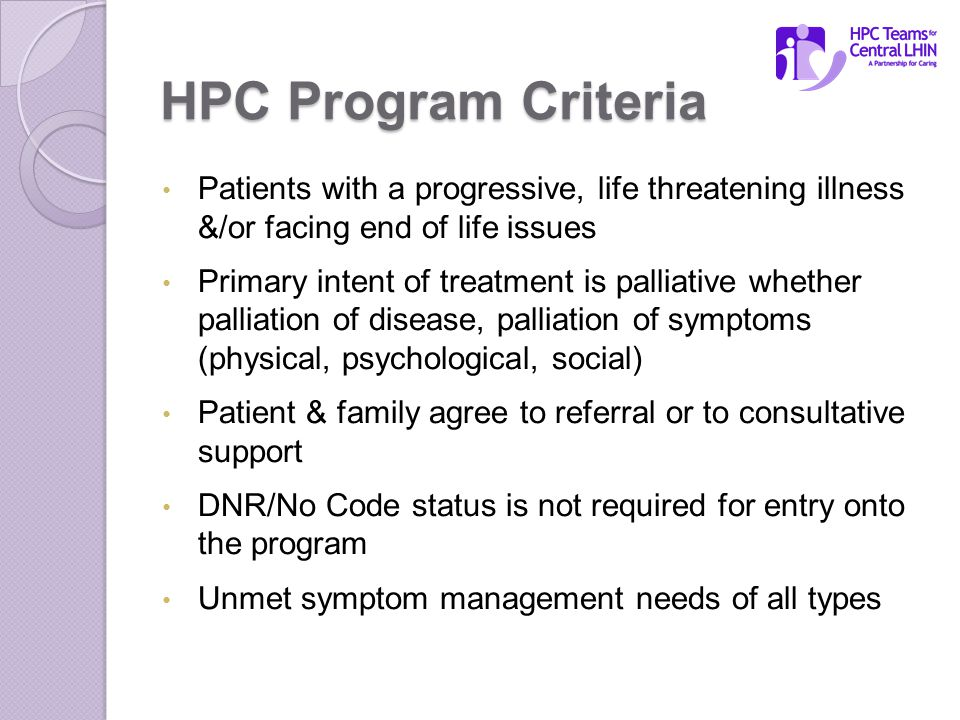 HPC Program Criteria Patients with a progressive, life threatening illness &/or facing end of life issues Primary intent of treatment is palliative whether palliation of disease, palliation of symptoms (physical, psychological, social) Patient & family agree to referral or to consultative support DNR/No Code status is not required for entry onto the program Unmet symptom management needs of all types