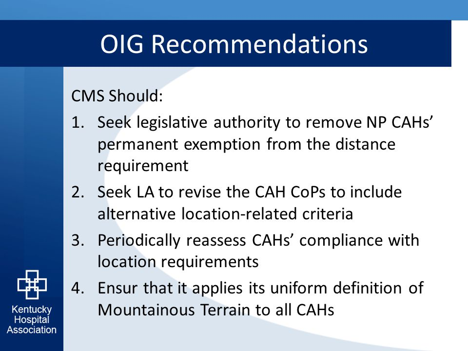 OIG Recommendations CMS Should: 1.Seek legislative authority to remove NP CAHs' permanent exemption from the distance requirement 2.Seek LA to revise