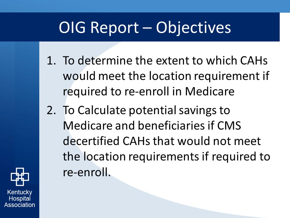 OIG Report – Objectives 1.To determine the extent to which CAHs would meet the location requirement if required to re-enroll in Medicare 2.To Calculate potential savings to Medicare and beneficiaries if CMS decertified CAHs that would not meet the location requirements if required to re-enroll.