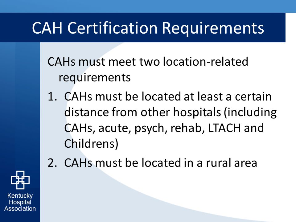 CAH Certification Requirements CAHs must meet two location-related requirements 1.CAHs must be located at least a certain distance from other hospital