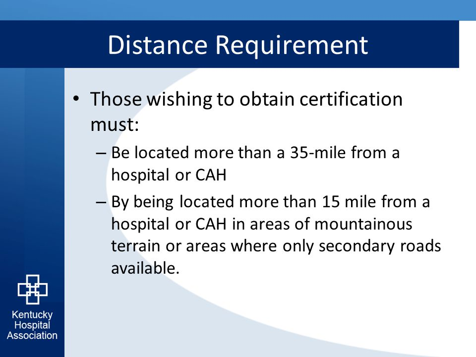 Distance Requirement Those wishing to obtain certification must: – Be located more than a 35-mile from a hospital or CAH – By being located more than