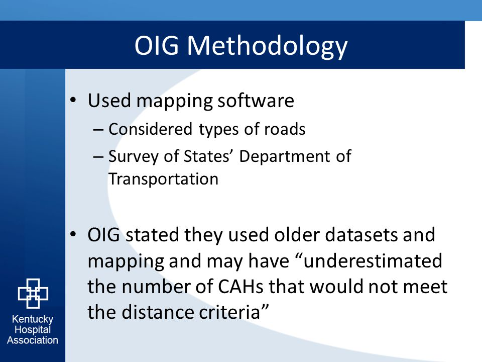 OIG Methodology Used mapping software – Considered types of roads – Survey of States' Department of Transportation OIG stated they used older datasets and mapping and may have underestimated the number of CAHs that would not meet the distance criteria
