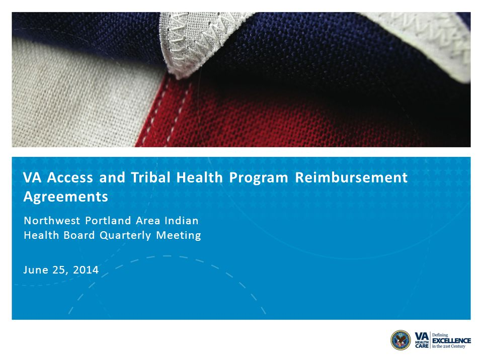 VA Access and Tribal Health Program Reimbursement Agreements Northwest Portland Area Indian Health Board Quarterly Meeting June 25, 2014