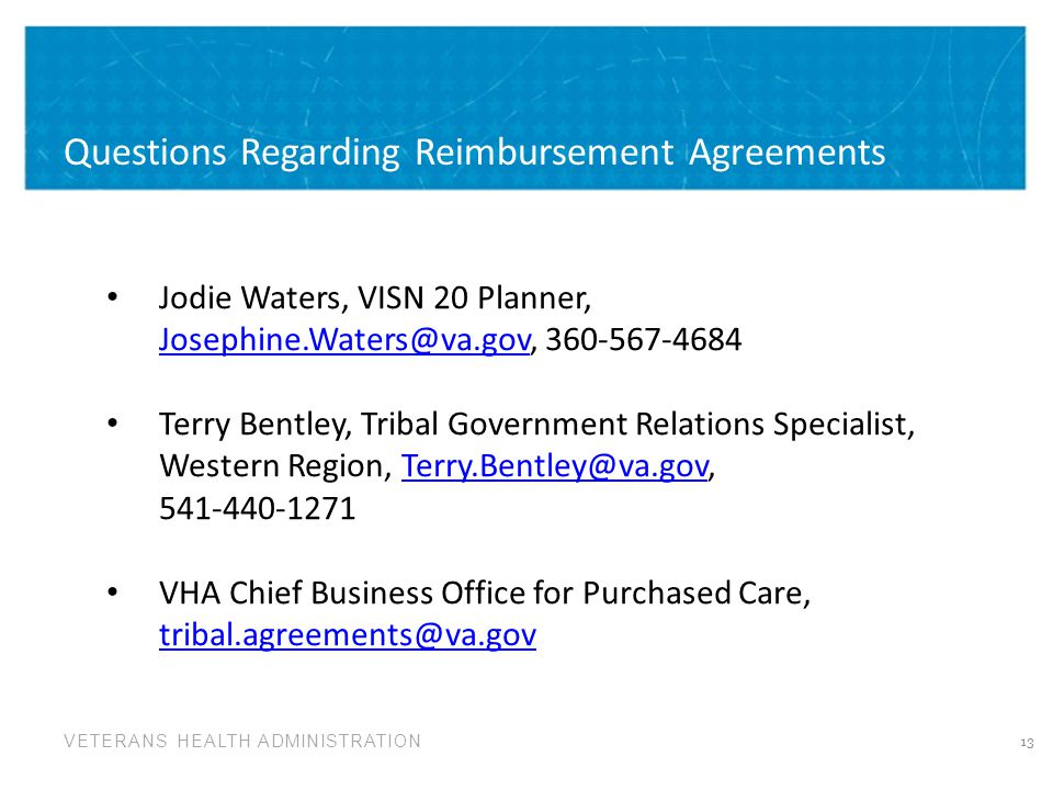 VETERANS HEALTH ADMINISTRATION Questions Regarding Reimbursement Agreements 13 Jodie Waters, VISN 20 Planner, Josephine.Waters@va.gov, 360-567-4684 Josephine.Waters@va.gov Terry Bentley, Tribal Government Relations Specialist, Western Region, Terry.Bentley@va.gov, 541-440-1271Terry.Bentley@va.gov VHA Chief Business Office for Purchased Care, tribal.agreements@va.gov tribal.agreements@va.gov