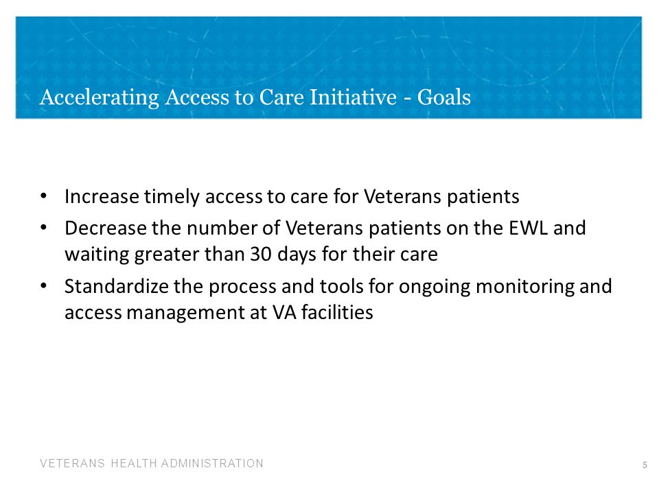 VETERANS HEALTH ADMINISTRATION Accelerating Access to Care Initiative - Goals Increase timely access to care for Veterans patients Decrease the number of Veterans patients on the EWL and waiting greater than 30 days for their care Standardize the process and tools for ongoing monitoring and access management at VA facilities 5