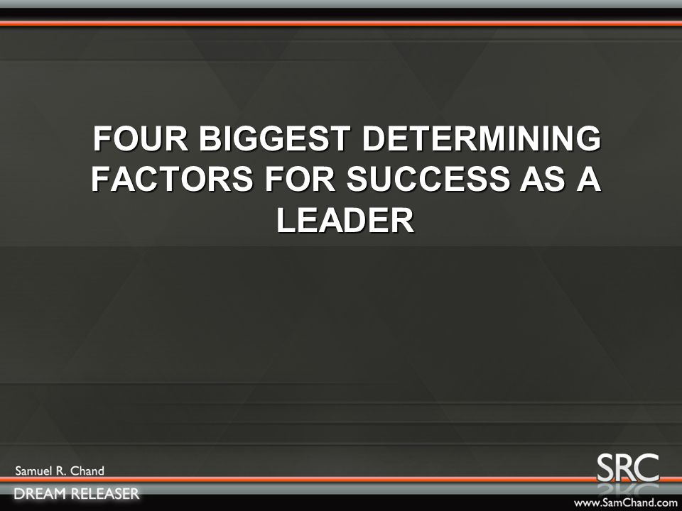 FOUR BIGGEST DETERMINING FACTORS FOR SUCCESS AS A LEADER FOUR BIGGEST DETERMINING FACTORS FOR SUCCESS AS A LEADER