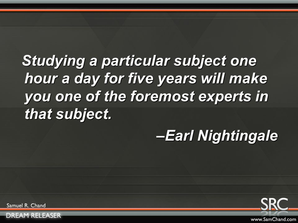 Studying a particular subject one hour a day for five years will make you one of the foremost experts in that subject.