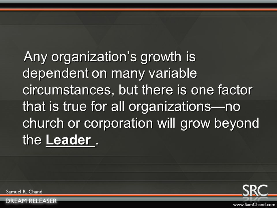 Any organization's growth is dependent on many variable circumstances, but there is one factor that is true for all organizations—no church or corporation will grow beyond the L.