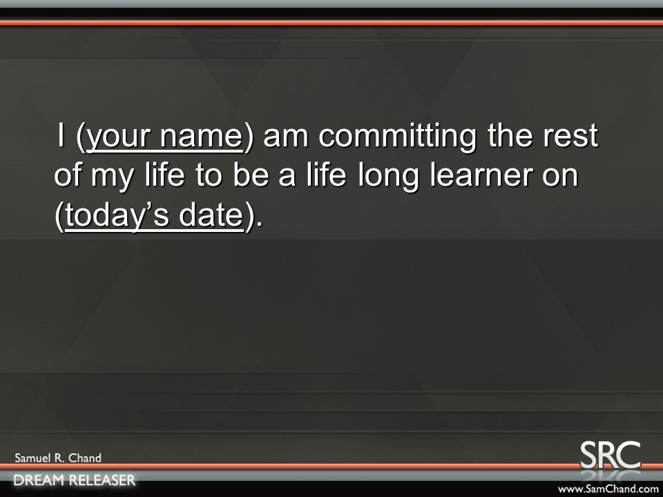 I (your name) am committing the rest of my life to be a life long learner on (today's date).