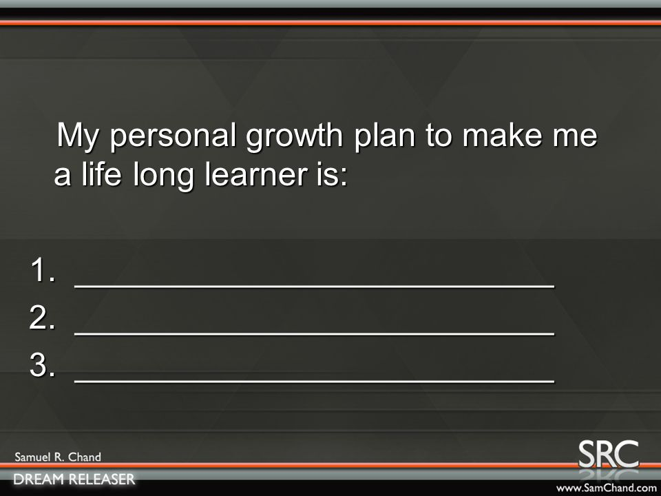 My personal growth plan to make me a life long learner is: My personal growth plan to make me a life long learner is: 1.