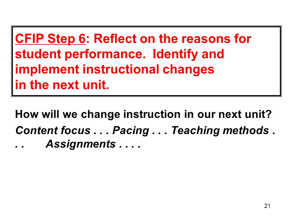 21 CFIP Step 6: Reflect on the reasons for student performance. Identify and implement instructional changes in the next unit. How will we change inst