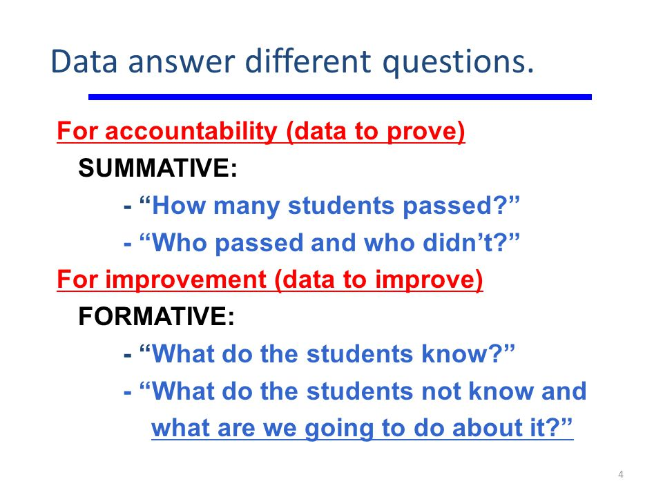 """Data answer different questions. For accountability (data to prove) SUMMATIVE: - """"How many students passed?"""" - """"Who passed and who didn't?"""" For improv"""