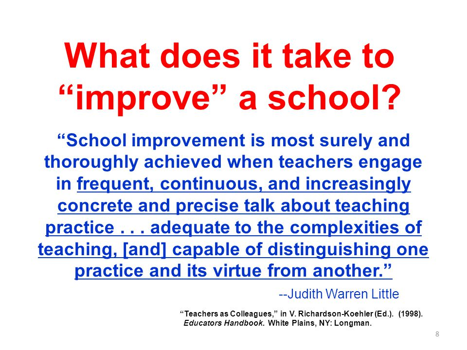 """8 What does it take to """"improve"""" a school? """"School improvement is most surely and thoroughly achieved when teachers engage in frequent, continuous, an"""