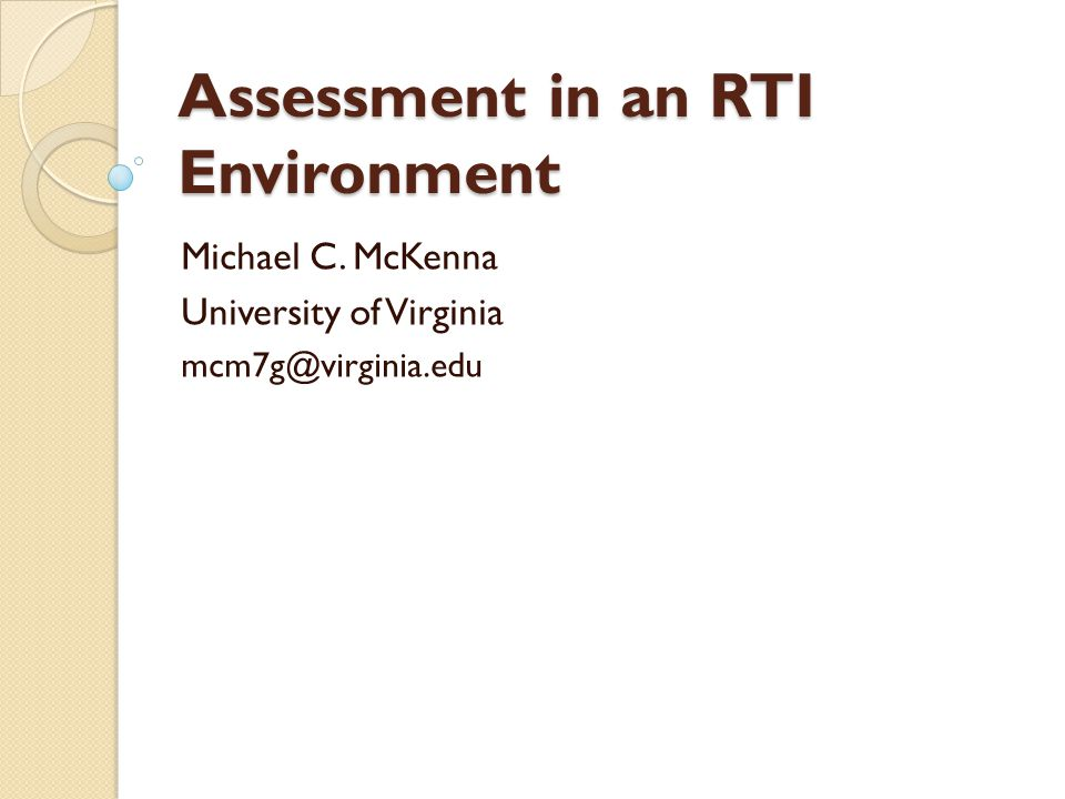Assessment in an RTI Environment Michael C. McKenna University of Virginia mcm7g@virginia.edu