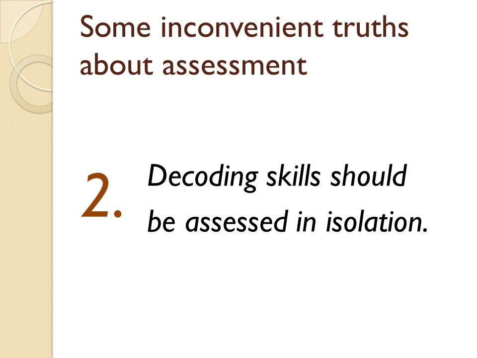 Some inconvenient truths about assessment Decoding skills should be assessed in isolation. 2.