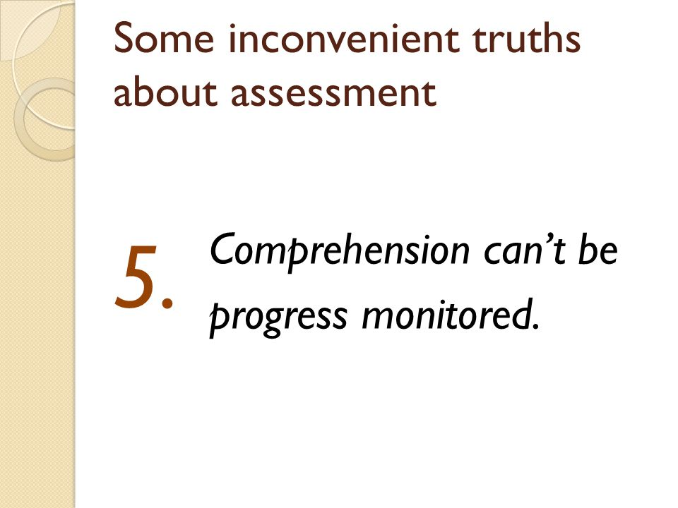 Some inconvenient truths about assessment Comprehension can't be progress monitored. 5.